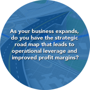As your business expands, do you have the strategic road map that leads to operational leverage and improved profit margins?