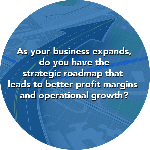 As your business expands, do you have the strategic roadmap that leads to better profit margins and operational growth?